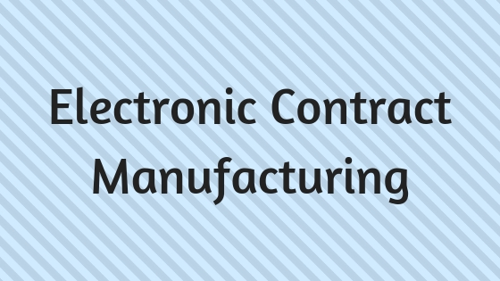 Things to Look when Choosing Electronic Contract Manufacturing